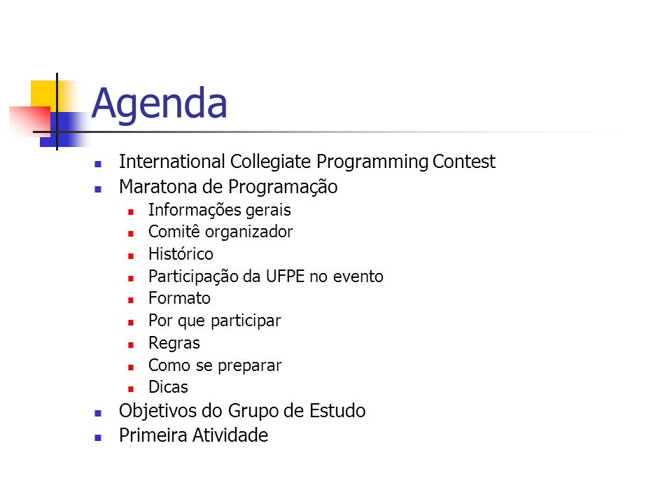 Agenda International Collegiate Programming Contest Maratona de Programação Informações gerais Comitê organizador Histórico Participação da UFPE no evento Formato Por que participar Regras Como se preparar Dicas Objetivos do Grupo de Estudo Primeira Atividade