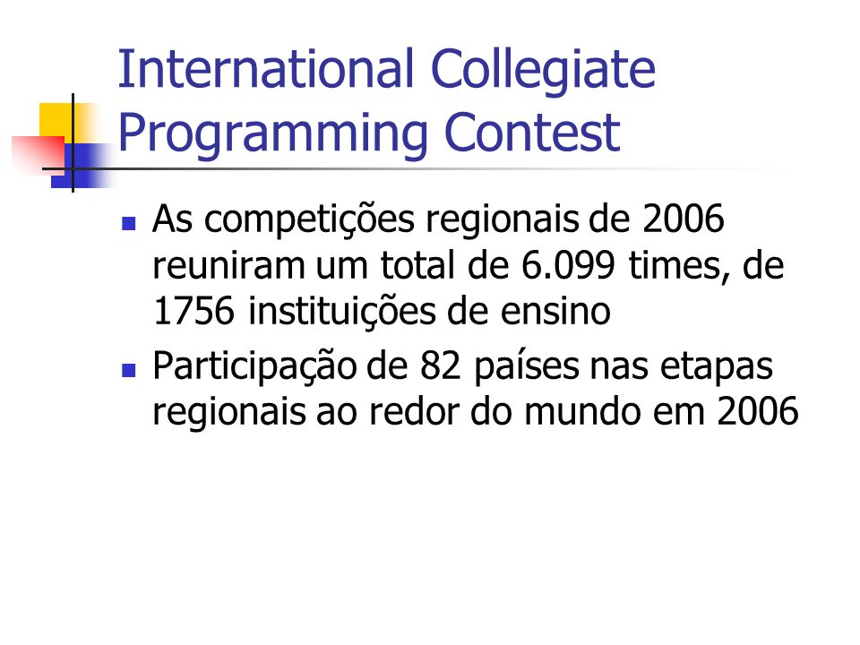 International Collegiate Programming Contest As competições regionais de 2006 reuniram um total de 6.099 times, de 1756 instituições de ensino Participação de 82 países nas etapas regionais ao redor do mundo em 2006