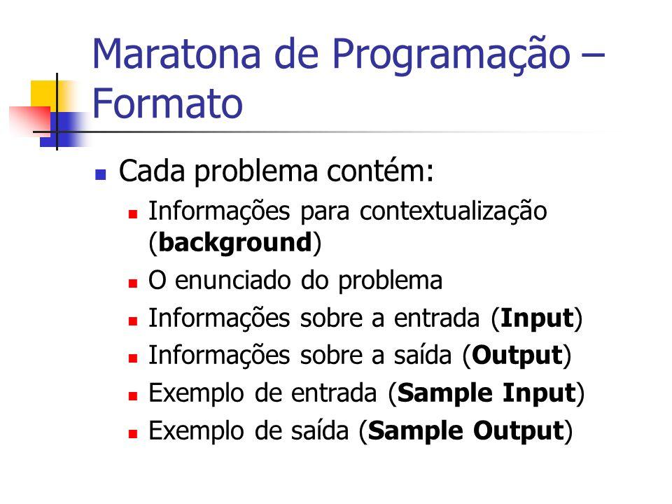 Maratona de Programação – Formato Cada problema contém: Informações para contextualização (background) O enunciado do problema Informações sobre a entrada (Input) Informações sobre a saída (Output) Exemplo de entrada (Sample Input) Exemplo de saída (Sample Output)