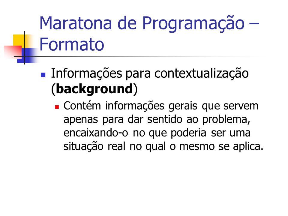 Maratona de Programação – Formato Informações para contextualização (background) Contém informações gerais que servem apenas para dar sentido ao problema, encaixando-o no que poderia ser uma situação real no qual o mesmo se aplica.