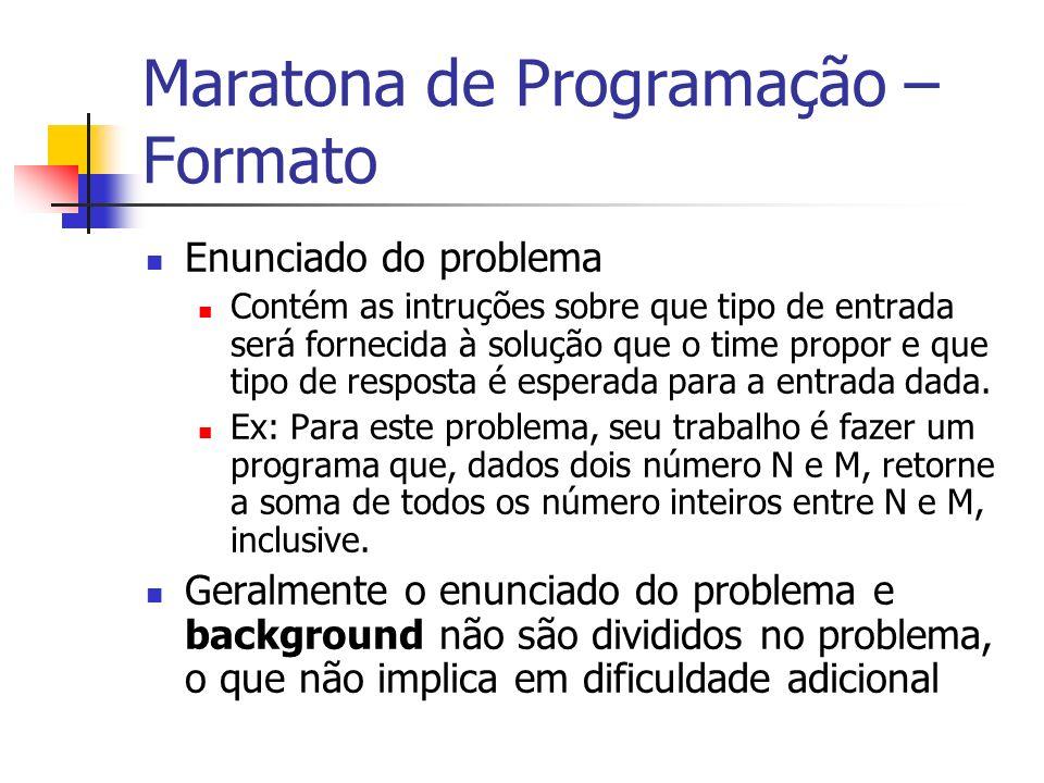 Maratona de Programação – Formato Enunciado do problema Contém as intruções sobre que tipo de entrada será fornecida à solução que o time propor e que tipo de resposta é esperada para a entrada dada.
