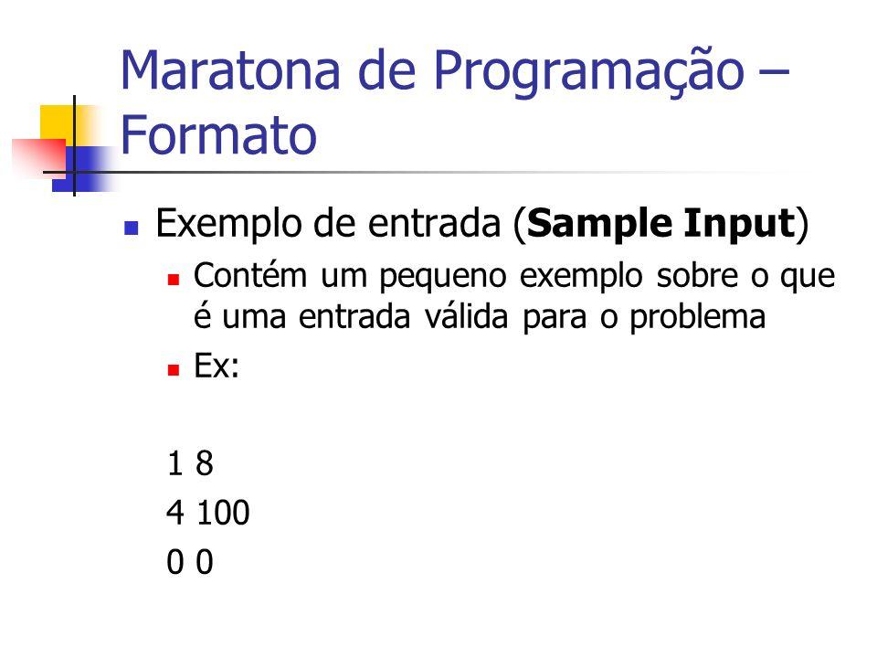 Maratona de Programação – Formato Exemplo de entrada (Sample Input) Contém um pequeno exemplo sobre o que é uma entrada válida para o problema Ex: 1 8 4 100 0
