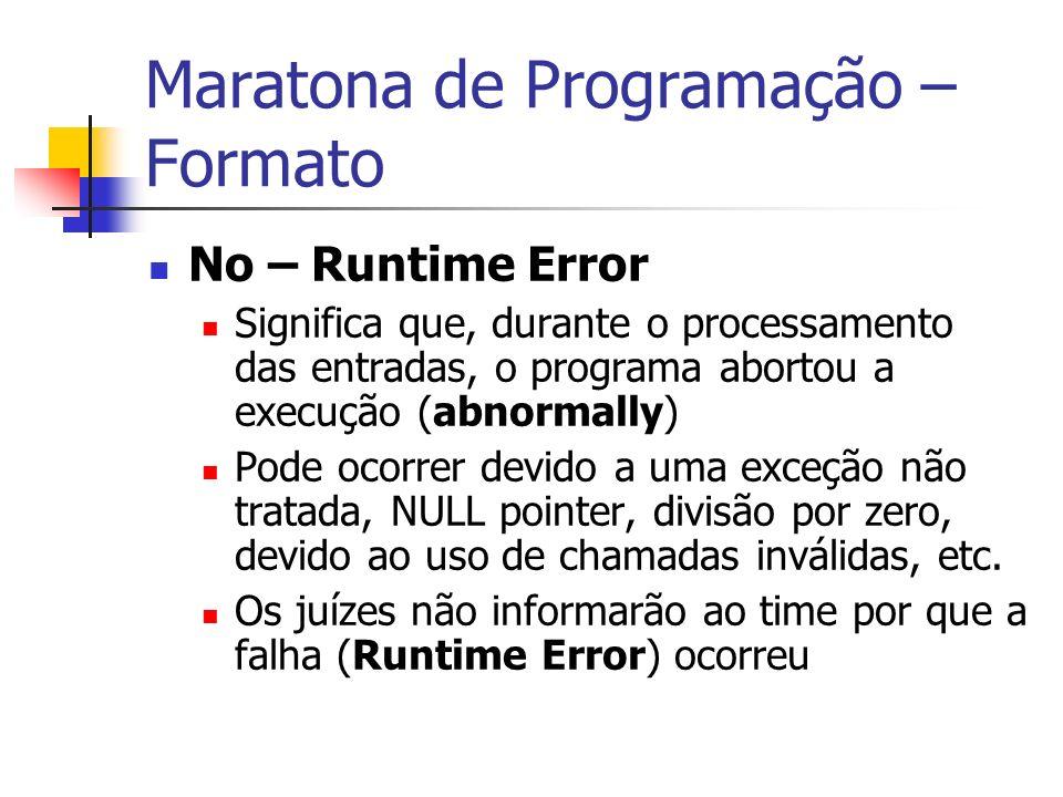 Maratona de Programação – Formato No – Runtime Error Significa que, durante o processamento das entradas, o programa abortou a execução (abnormally) Pode ocorrer devido a uma exceção não tratada, NULL pointer, divisão por zero, devido ao uso de chamadas inválidas, etc.