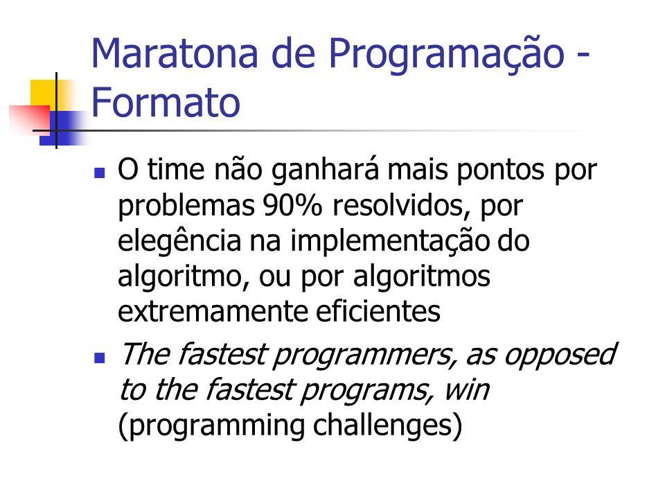 Maratona de Programação - Formato O time não ganhará mais pontos por problemas 90% resolvidos, por elegência na implementação do algoritmo, ou por algoritmos extremamente eficientes The fastest programmers, as opposed to the fastest programs, win (programming challenges)