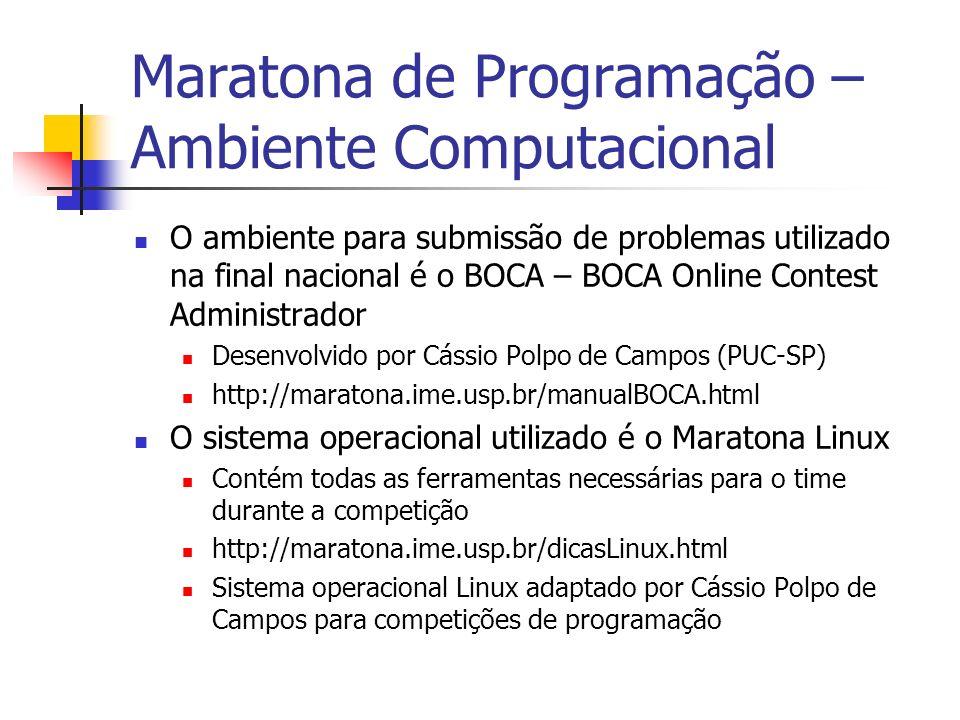 Maratona de Programação – Ambiente Computacional O ambiente para submissão de problemas utilizado na final nacional é o BOCA – BOCA Online Contest Administrador Desenvolvido por Cássio Polpo de Campos (PUC-SP) http://maratona.ime.usp.br/manualBOCA.html O sistema operacional utilizado é o Maratona Linux Contém todas as ferramentas necessárias para o time durante a competição http://maratona.ime.usp.br/dicasLinux.html Sistema operacional Linux adaptado por Cássio Polpo de Campos para competições de programação