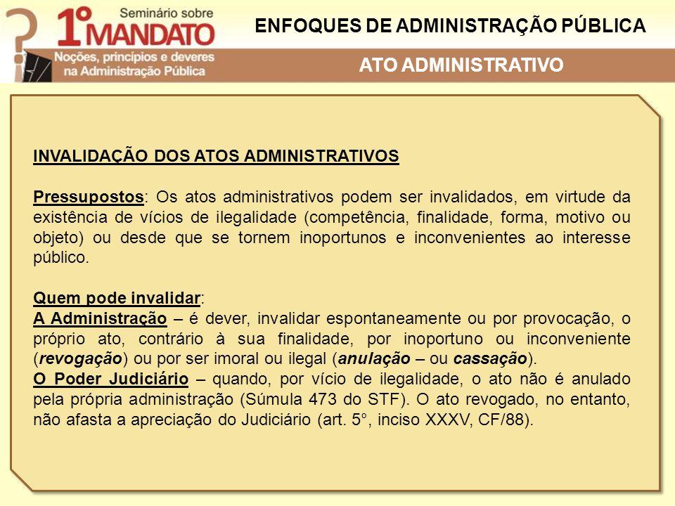 ENFOQUES DE ADMINISTRAÇÃO PÚBLICA INVALIDAÇÃO DOS ATOS ADMINISTRATIVOS Pressupostos: Os atos administrativos podem ser invalidados, em virtude da exis
