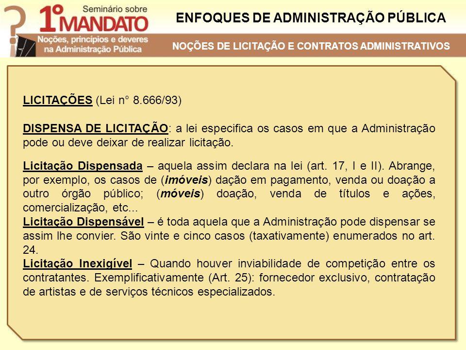 ENFOQUES DE ADMINISTRAÇÃO PÚBLICA LICITAÇÕES (Lei n° 8.666/93) DISPENSA DE LICITAÇÃO: a lei especifica os casos em que a Administração pode ou deve de