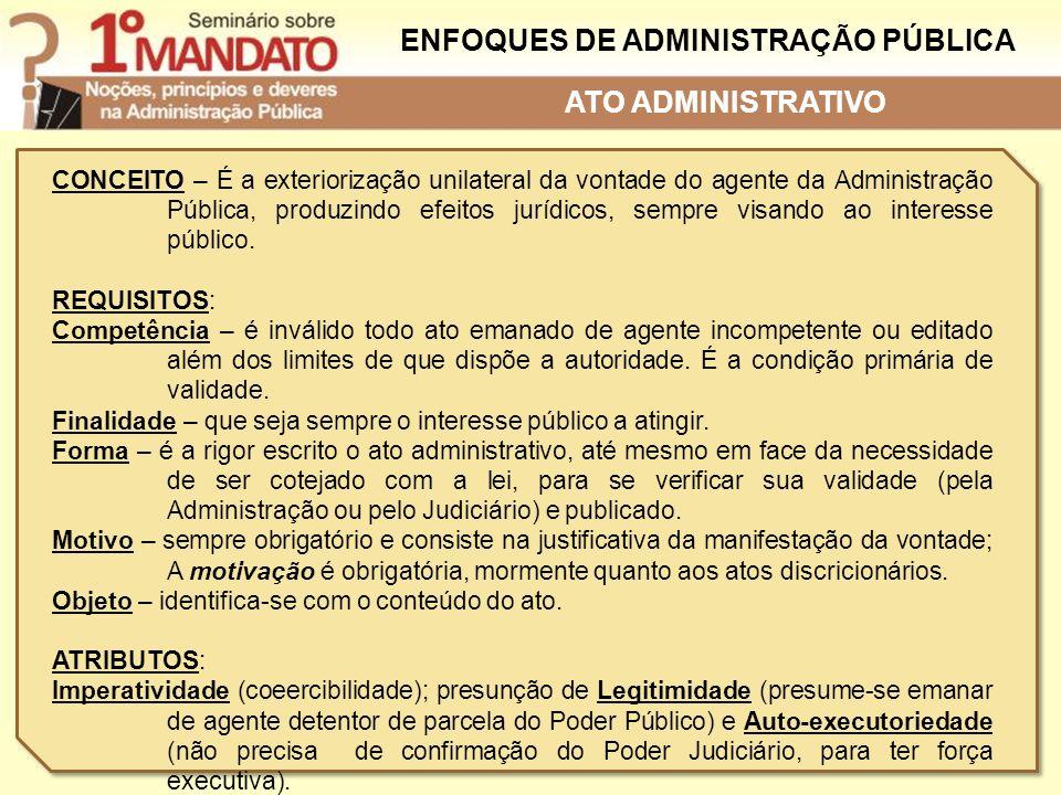 ENFOQUES DE ADMINISTRAÇÃO PÚBLICA CONCEITO – É a exteriorização unilateral da vontade do agente da Administração Pública, produzindo efeitos jurídicos
