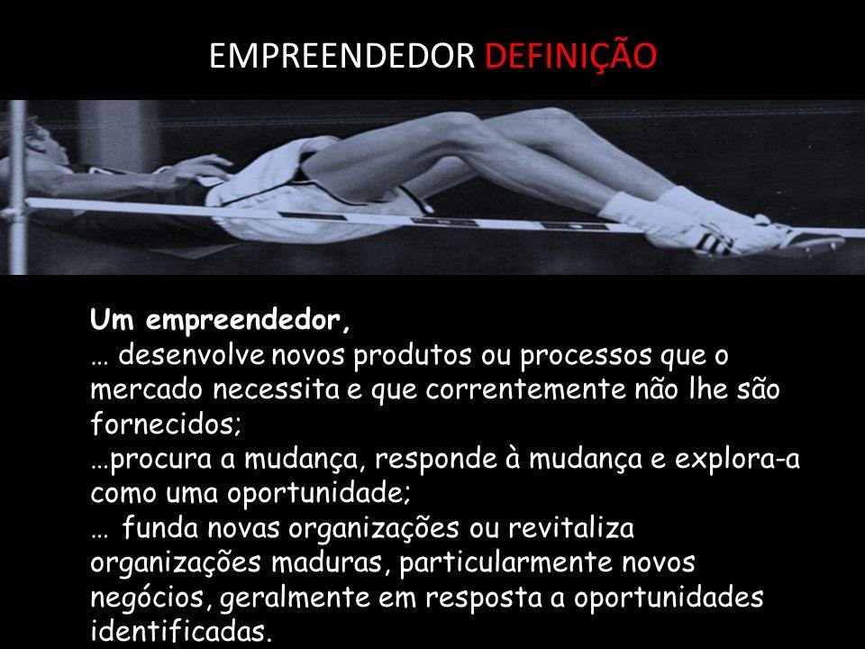 EMPREENDEDOR DEFINIÇÃO Um empreendedor, … desenvolve novos produtos ou processos que o mercado necessita e que correntemente não lhe são fornecidos; …