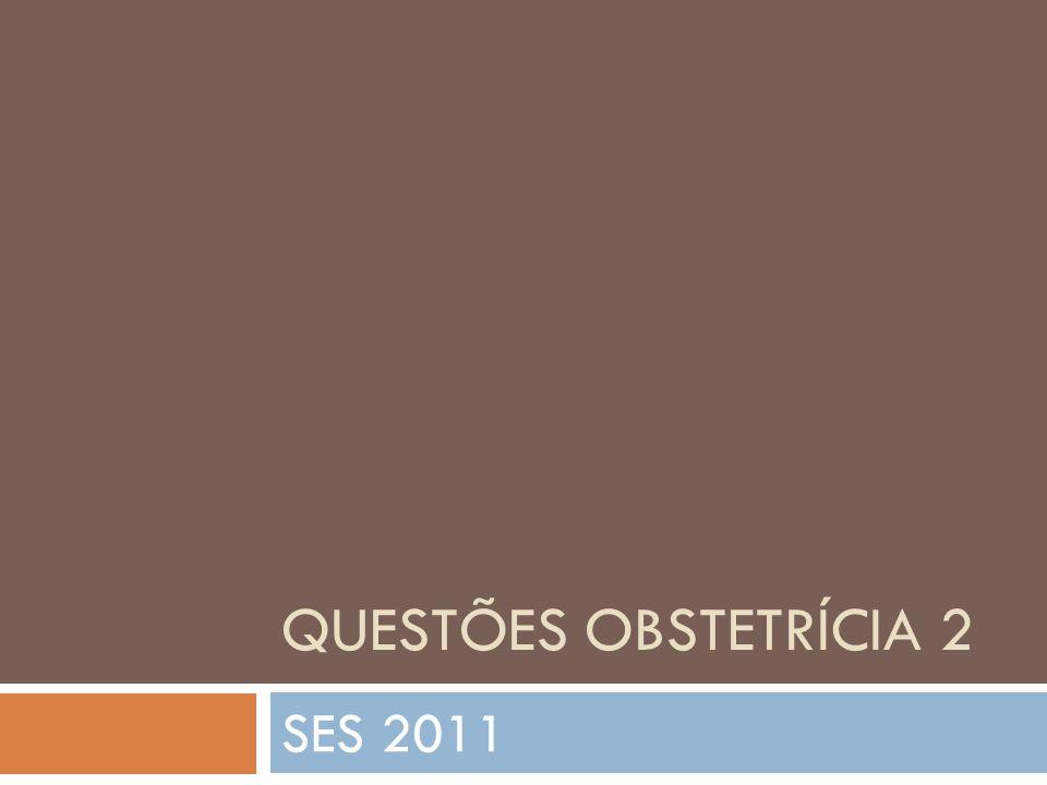 QUESTÕES OBSTETRÍCIA 2 SES 2011