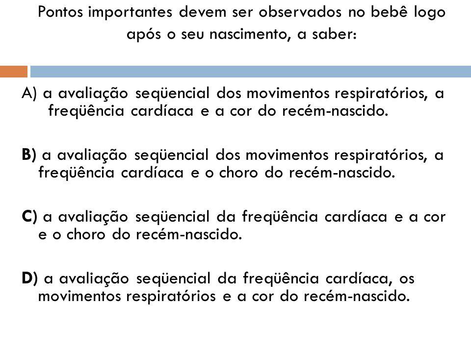 Pontos importantes devem ser observados no bebê logo após o seu nascimento, a saber: A) a avaliação seqüencial dos movimentos respiratórios, a freqüên