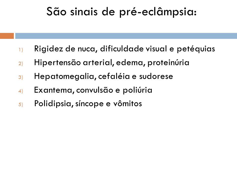 São sinais de pré-eclâmpsia: 1) Rigidez de nuca, dificuldade visual e petéquias 2) Hipertensão arterial, edema, proteinúria 3) Hepatomegalia, cefaléia