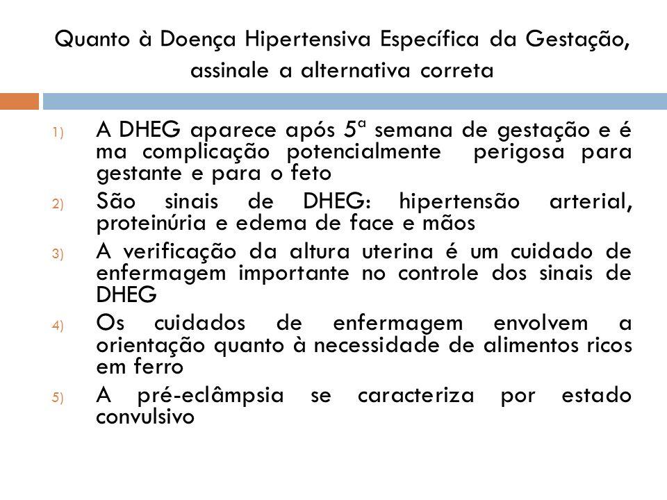 Quanto à Doença Hipertensiva Específica da Gestação, assinale a alternativa correta 1) A DHEG aparece após 5ª semana de gestação e é ma complicação po