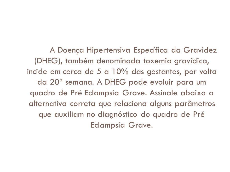 A Doença Hipertensiva Específica da Gravidez (DHEG), também denominada toxemia gravídica, incide em cerca de 5 a 10% das gestantes, por volta da 20ª s