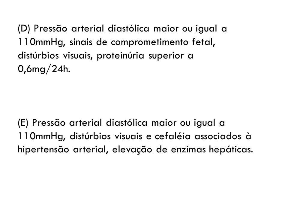 (D) Pressão arterial diastólica maior ou igual a 110mmHg, sinais de comprometimento fetal, distúrbios visuais, proteinúria superior a 0,6mg/24h. (E) P
