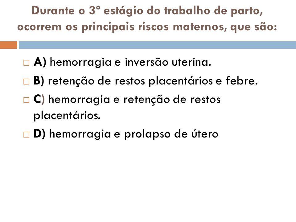 Durante o 3º estágio do trabalho de parto, ocorrem os principais riscos maternos, que são: A) hemorragia e inversão uterina. B) retenção de restos pla