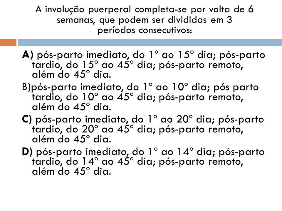 A involução puerperal completa-se por volta de 6 semanas, que podem ser divididas em 3 períodos consecutivos: A) pós-parto imediato, do 1º ao 15º dia;