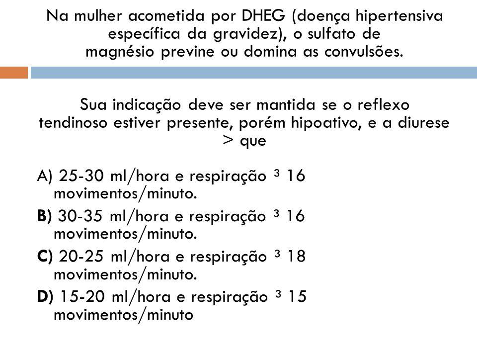 Na mulher acometida por DHEG (doença hipertensiva específica da gravidez), o sulfato de magnésio previne ou domina as convulsões. Sua indicação deve s