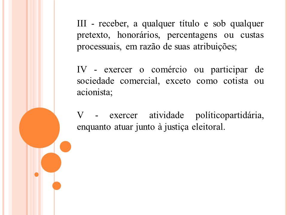 III - receber, a qualquer título e sob qualquer pretexto, honorários, percentagens ou custas processuais, em razão de suas atribuições; IV - exercer o