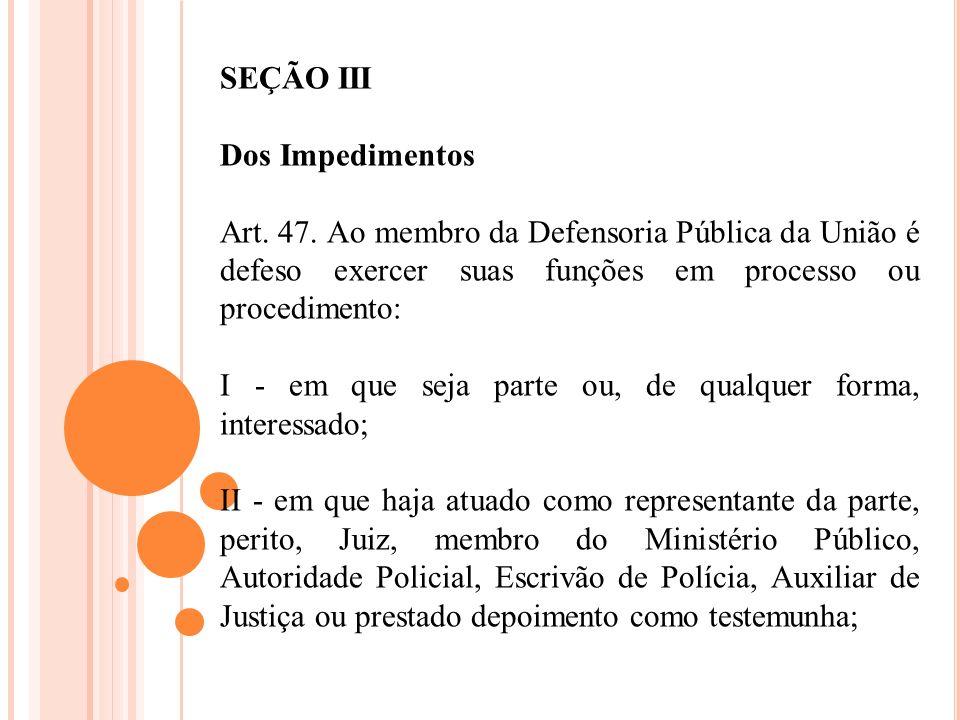 SEÇÃO III Dos Impedimentos Art. 47. Ao membro da Defensoria Pública da União é defeso exercer suas funções em processo ou procedimento: I - em que sej