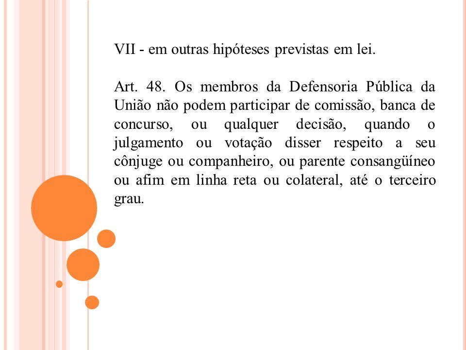 VII - em outras hipóteses previstas em lei. Art. 48. Os membros da Defensoria Pública da União não podem participar de comissão, banca de concurso, ou