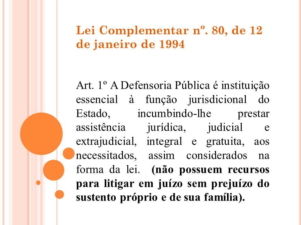 Lei Complementar nº. 80, de 12 de janeiro de 1994 Art. 1º A Defensoria Pública é instituição essencial à função jurisdicional do Estado, incumbindo-lh