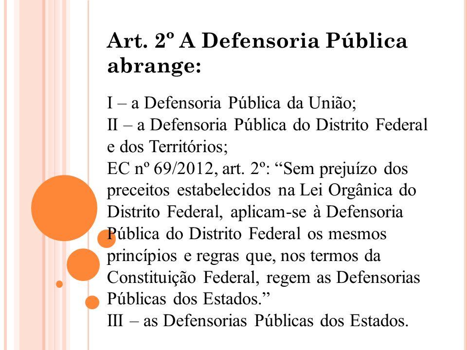 Art. 2º A Defensoria Pública abrange: I – a Defensoria Pública da União; II – a Defensoria Pública do Distrito Federal e dos Territórios; EC nº 69/201