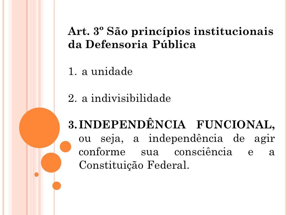 Art. 3º São princípios institucionais da Defensoria Pública 1. a unidade 2. a indivisibilidade 3. INDEPENDÊNCIA FUNCIONAL, ou seja, a independência de