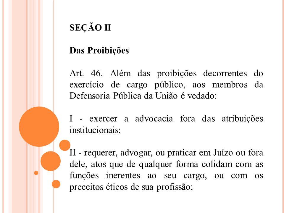 SEÇÃO II Das Proibições Art. 46. Além das proibições decorrentes do exercício de cargo público, aos membros da Defensoria Pública da União é vedado: I
