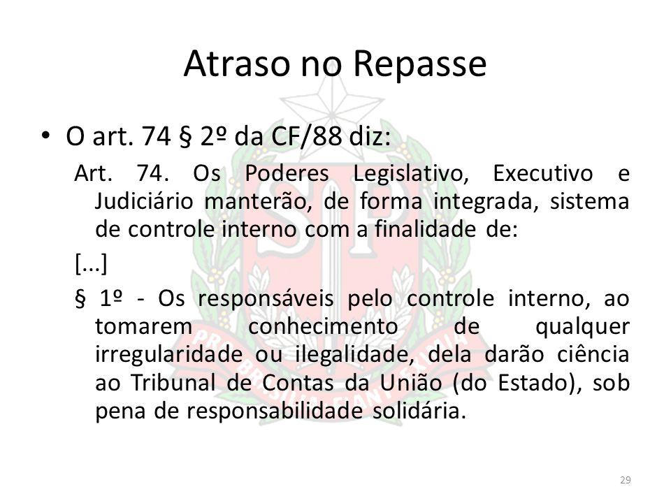 Atraso no Repasse O art. 74 § 2º da CF/88 diz: Art. 74. Os Poderes Legislativo, Executivo e Judiciário manterão, de forma integrada, sistema de contro