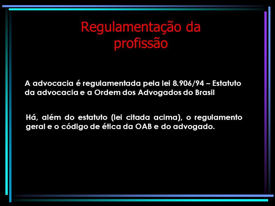 Regulamentação da profissão A advocacia é regulamentada pela lei 8.906/94 – Estatuto da advocacia e a Ordem dos Advogados do Brasil Há, além do estatuto (lei citada acima), o regulamento geral e o código de ética da OAB e do advogado.