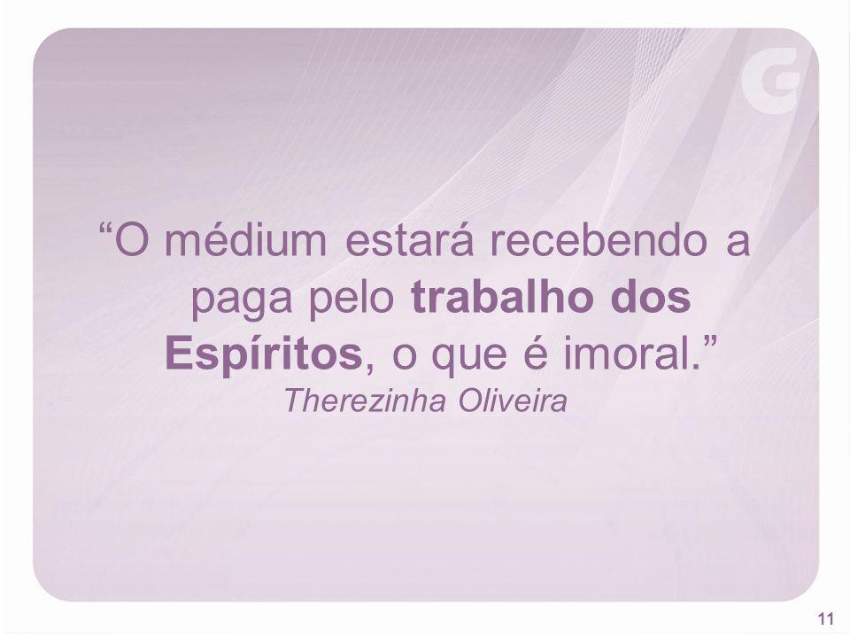 11 O médium estará recebendo a paga pelo trabalho dos Espíritos, o que é imoral. Therezinha Oliveira