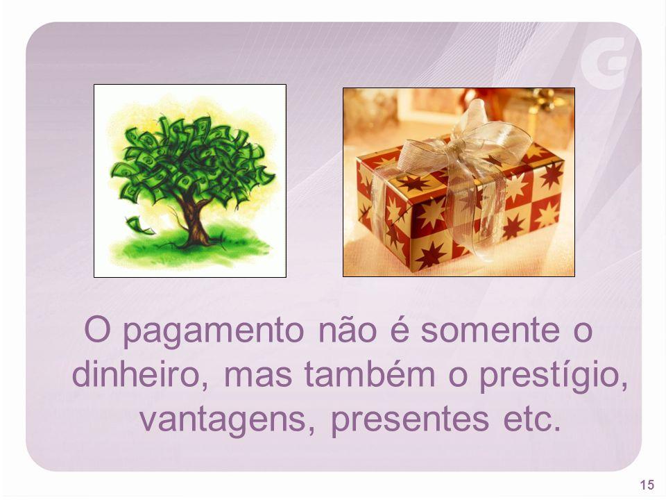 15 O pagamento não é somente o dinheiro, mas também o prestígio, vantagens, presentes etc.