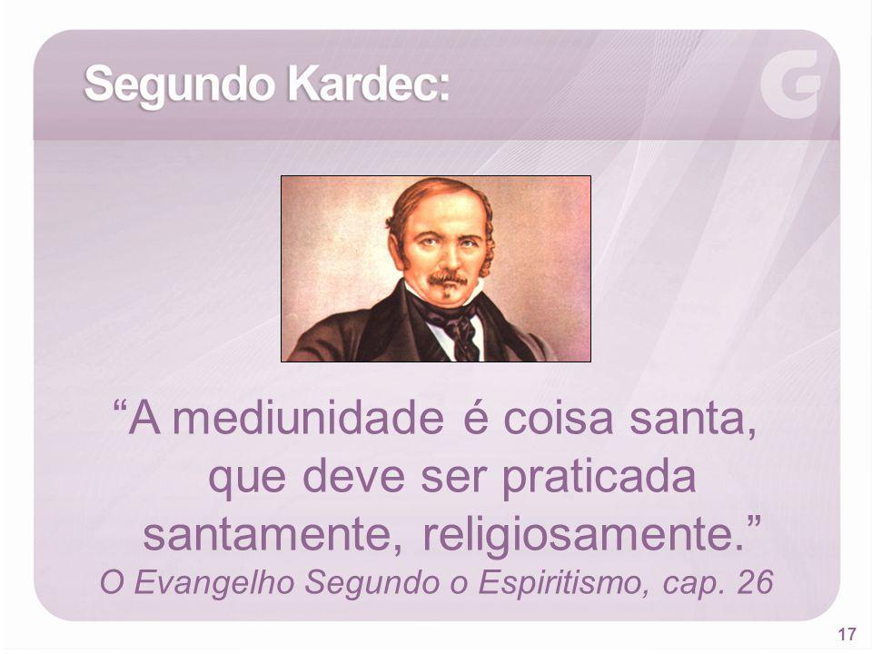 17 A mediunidade é coisa santa, que deve ser praticada santamente, religiosamente. O Evangelho Segundo o Espiritismo, cap. 26