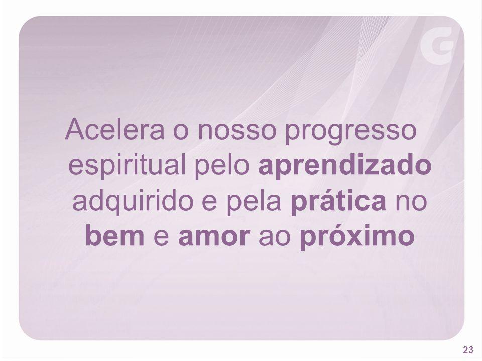 23 Acelera o nosso progresso espiritual pelo aprendizado adquirido e pela prática no bem e amor ao próximo