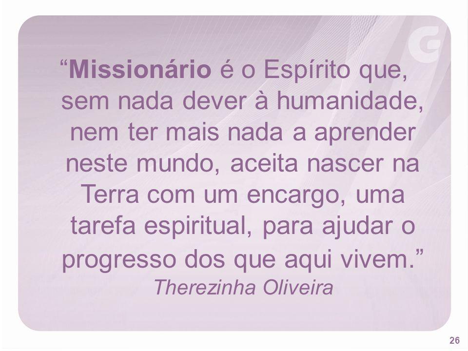 26 Missionário é o Espírito que, sem nada dever à humanidade, nem ter mais nada a aprender neste mundo, aceita nascer na Terra com um encargo, uma tar