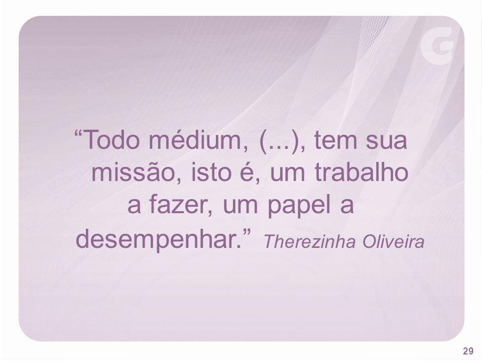29 Todo médium, (...), tem sua missão, isto é, um trabalho a fazer, um papel a desempenhar. Therezinha Oliveira