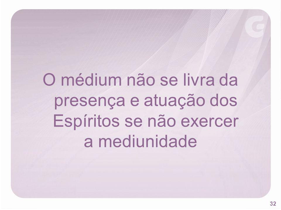 32 O médium não se livra da presença e atuação dos Espíritos se não exercer a mediunidade