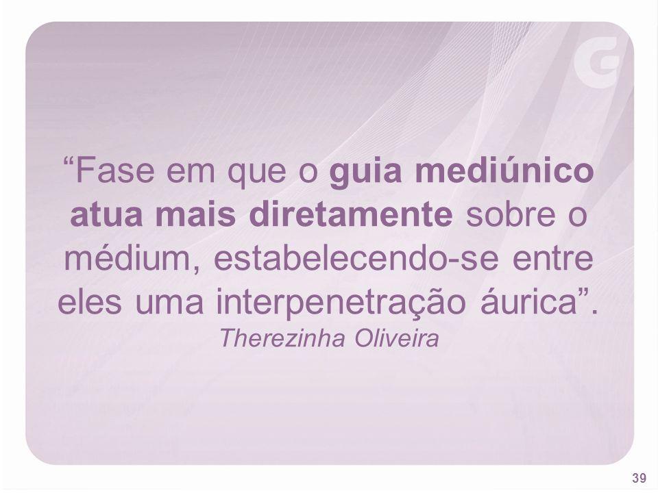 39 Fase em que o guia mediúnico atua mais diretamente sobre o médium, estabelecendo-se entre eles uma interpenetração áurica. Therezinha Oliveira