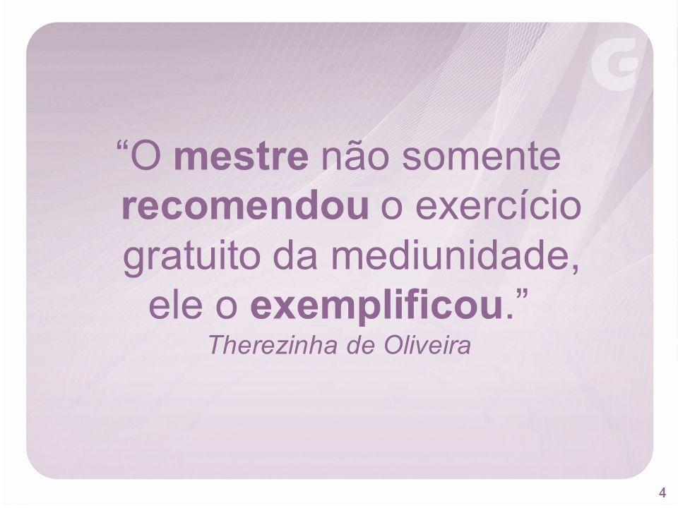 4 O mestre não somente recomendou o exercício gratuito da mediunidade, ele o exemplificou. Therezinha de Oliveira