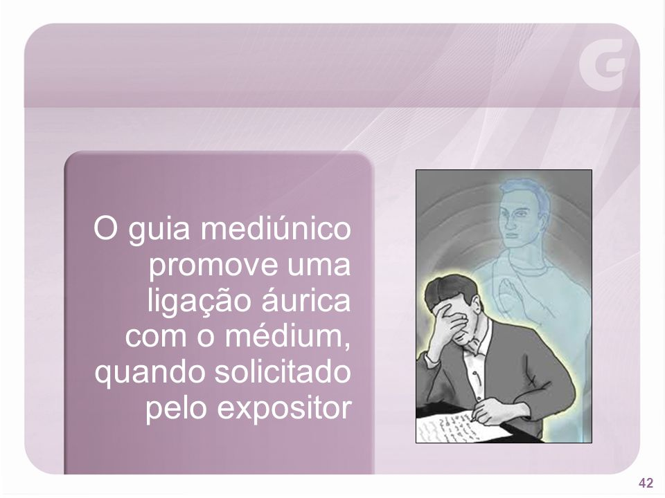 42 O guia mediúnico promove uma ligação áurica com o médium, quando solicitado pelo expositor