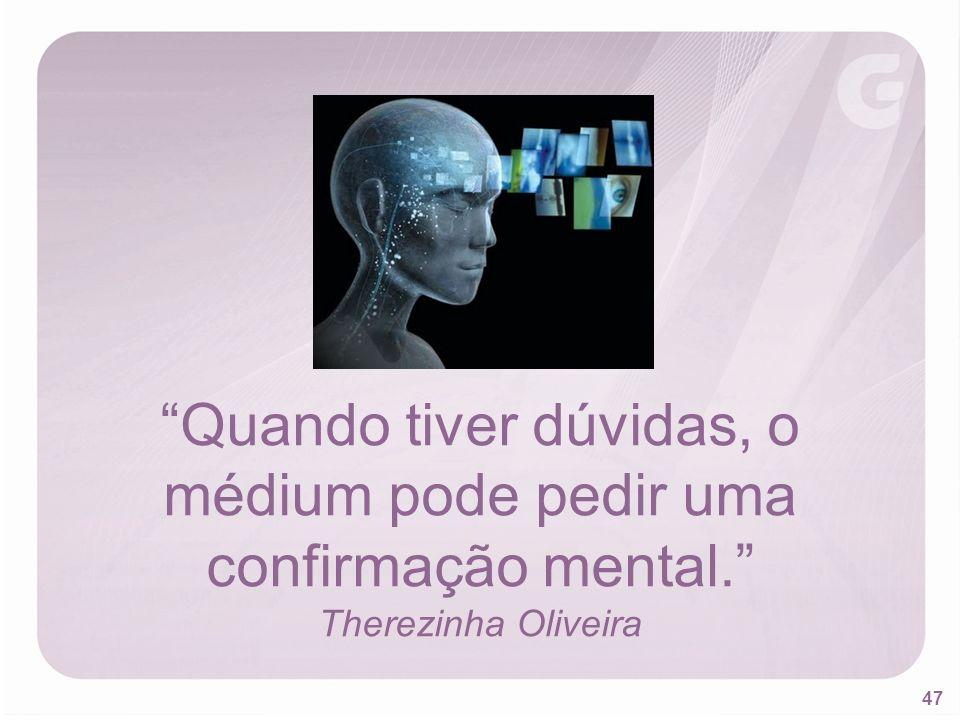 47 Quando tiver dúvidas, o médium pode pedir uma confirmação mental. Therezinha Oliveira
