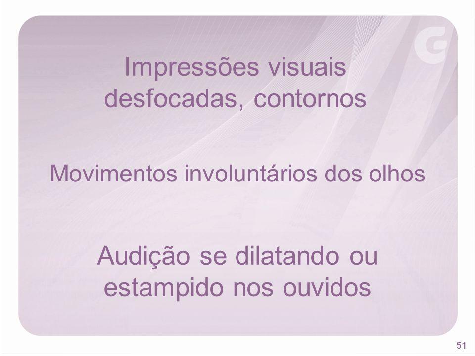 51 Impressões visuais desfocadas, contornos Movimentos involuntários dos olhos Audição se dilatando ou estampido nos ouvidos