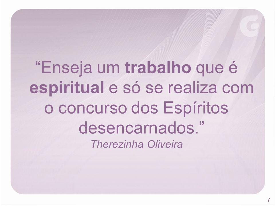 7 Enseja um trabalho que é espiritual e só se realiza com o concurso dos Espíritos desencarnados. Therezinha Oliveira