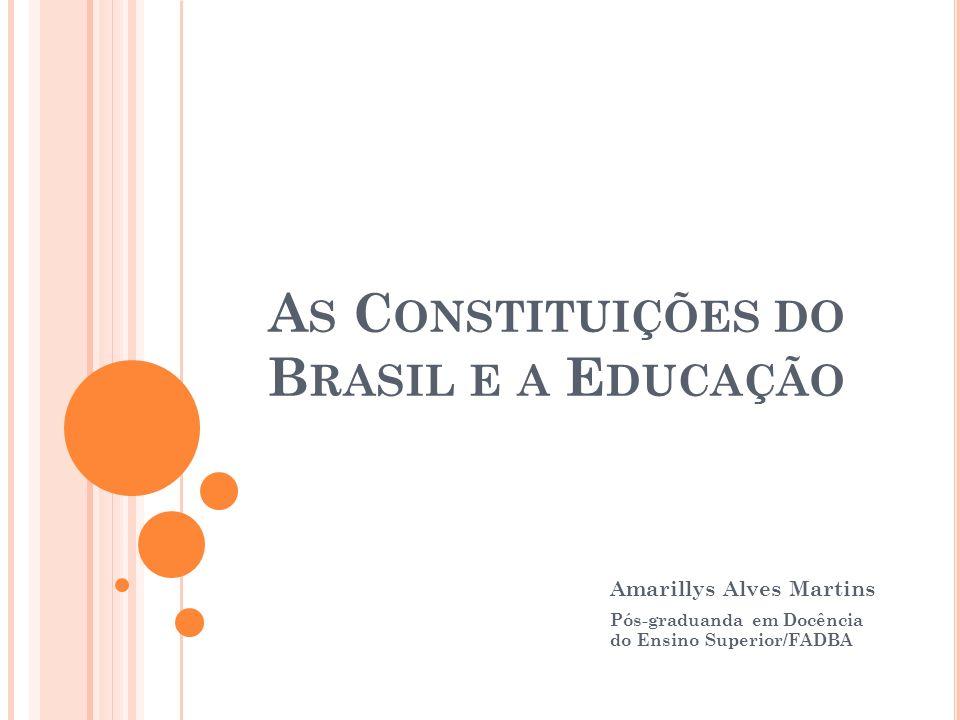 A S C ONSTITUIÇÕES DO B RASIL E A E DUCAÇÃO Amarillys Alves Martins Pós-graduanda em Docência do Ensino Superior/FADBA