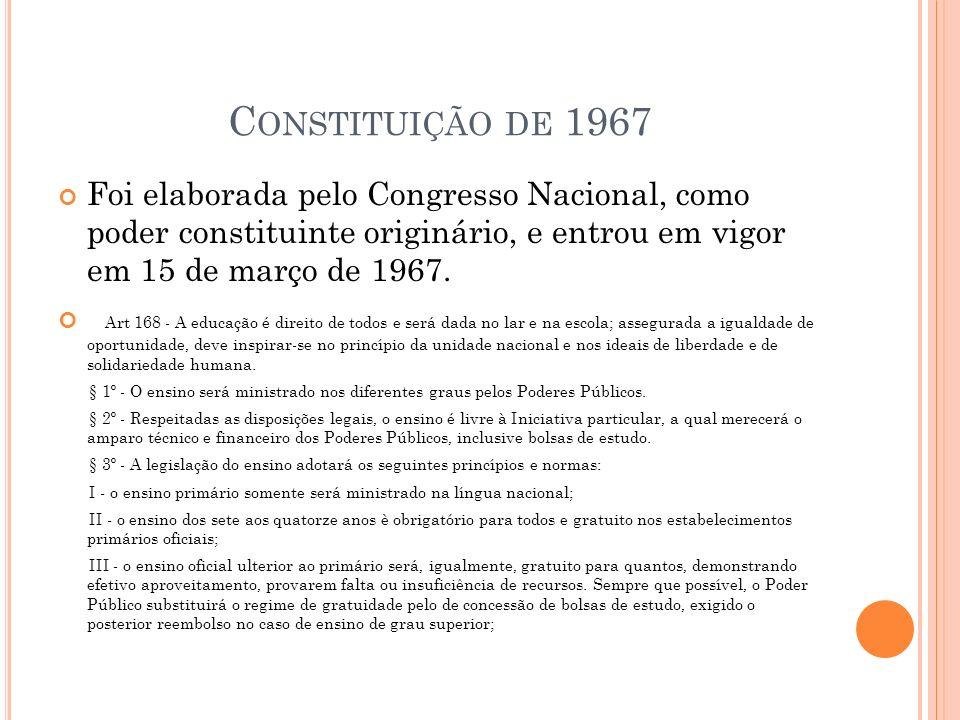 C ONSTITUIÇÃO DE 1967 Foi elaborada pelo Congresso Nacional, como poder constituinte originário, e entrou em vigor em 15 de março de 1967.