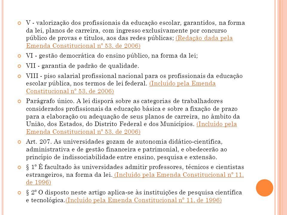 V - valorização dos profissionais da educação escolar, garantidos, na forma da lei, planos de carreira, com ingresso exclusivamente por concurso público de provas e títulos, aos das redes públicas; (Redação dada pela Emenda Constitucional nº 53, de 2006)(Redação dada pela Emenda Constitucional nº 53, de 2006) VI - gestão democrática do ensino público, na forma da lei; VII - garantia de padrão de qualidade.