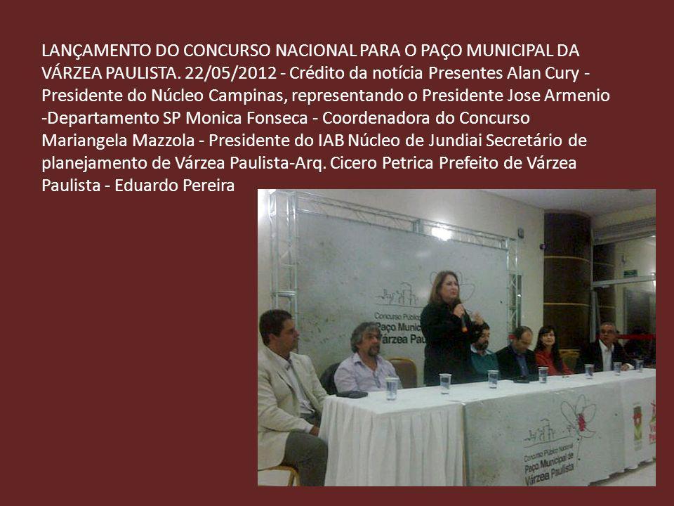 LANÇAMENTO DO CONCURSO NACIONAL PARA O PAÇO MUNICIPAL DA VÁRZEA PAULISTA. 22/05/2012 - Crédito da notícia Presentes Alan Cury - Presidente do Núcleo C