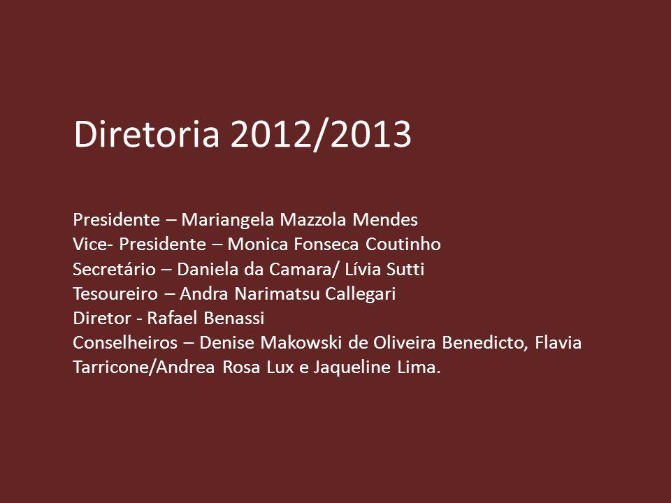 Diretoria 2012/2013 Presidente – Mariangela Mazzola Mendes Vice- Presidente – Monica Fonseca Coutinho Secretário – Daniela da Camara/ Lívia Sutti Teso