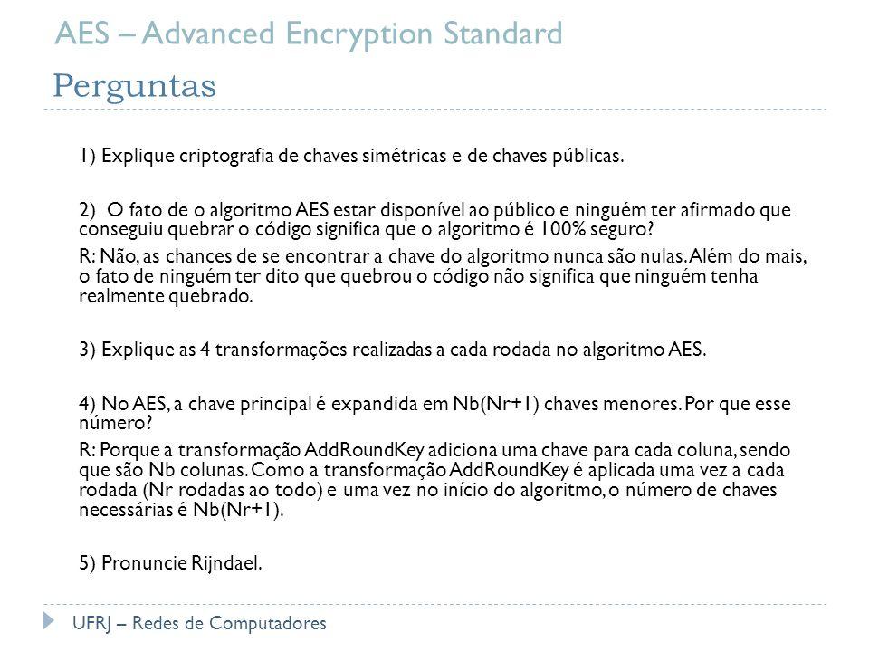 Perguntas 1) Explique criptografia de chaves simétricas e de chaves públicas. 2) O fato de o algoritmo AES estar disponível ao público e ninguém ter a